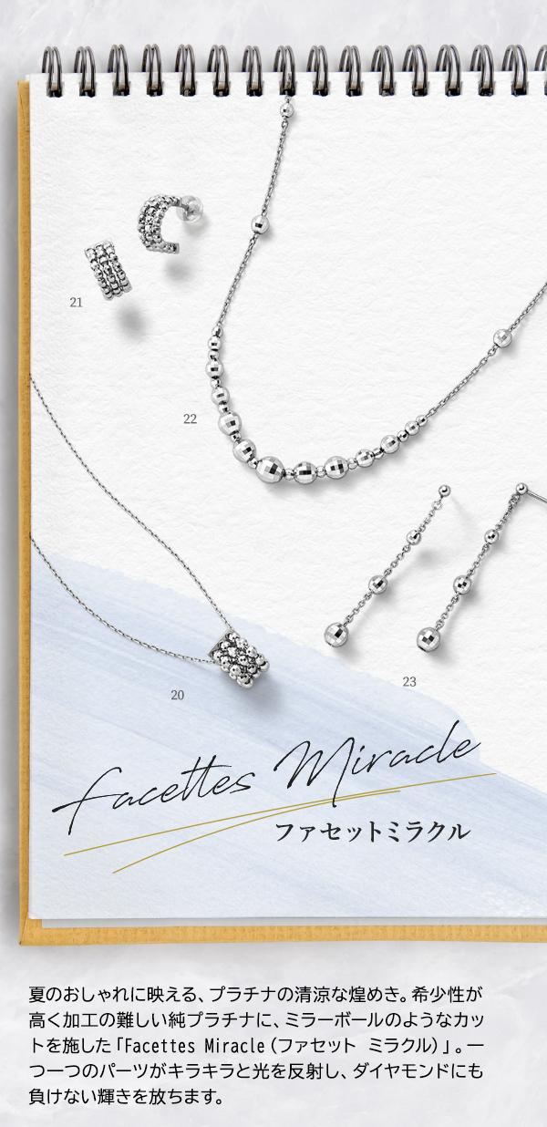 Facettes Miracle ファセットミラクル 夏のおしゃれに映える、プラチナの清涼な煌めき。希少性が高く加工の難しい純プラチナに、ミラーボールのようなカットを施した「Facettes Miracle(ファセット ミラクル)」。一つ一つのパーツがキラキラと光を反射し、ダイヤモンドにも負けない輝きを放ちます。