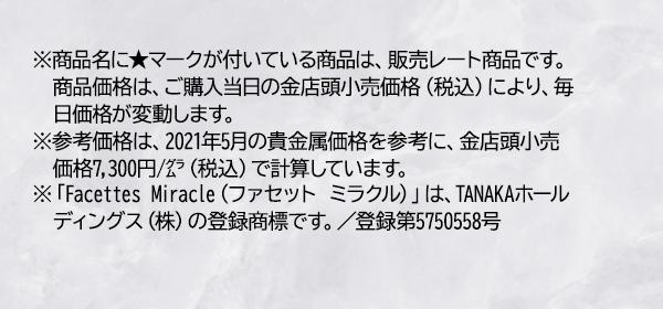 ※商品名に★マークが付いている商品は、販売レート商品です。商品価格は、ご購入当日の金店頭小売価格(税込)により、毎日価格が変動します。 ※参考価格は、2021年5月の貴金属価格を参考に、金店頭小売価格7,300円/グラム(税込)で計算しています。 ※「Facettes Miracle(ファセット ミラクル)」は、TANAKAホールディングス(株)の登録商標です。/登録第5750558号