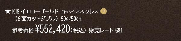K18イエローゴールド キヘイネックレス (6面カットダブル) 50g/50cm 参考価格¥570,807(税込) 販売レートG81