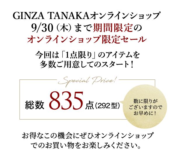 GINZA TANAKAオンラインショップ9/30(木)まで期間限定のオンラインショップ限定セール 今回は「1点限り」のアイテムを多数ご用意してのスタート! Special Price! 総数835点(292型)数に限りがございますのでお早めに!お得なこの機会にぜひオンラインショップでのお買い物をお楽しみください。
