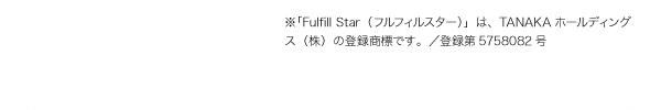 ※「Fulfill Star(フルフィルスター)」は、TANAKAホールディングス(株)の登録商標です。/登録第5758082号