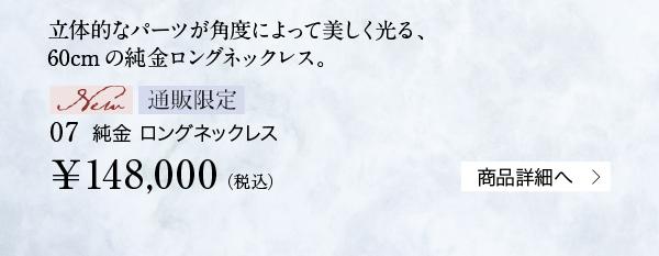 立体的なパーツが角度によって美しく光る、60cmの純金ロングネックレス。【New】【通販限定】07 純金 ロングネックレス ¥148,000(税込)商品詳細へ
