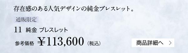 存在感のある人気デザインの純金ブレスレット。【通販限定】11 純金 ブレスレット 参考価格¥113,600(税込)商品詳細へ