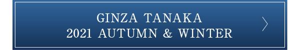 GINZA TANAKA 2021 AUTUMN & WINTER