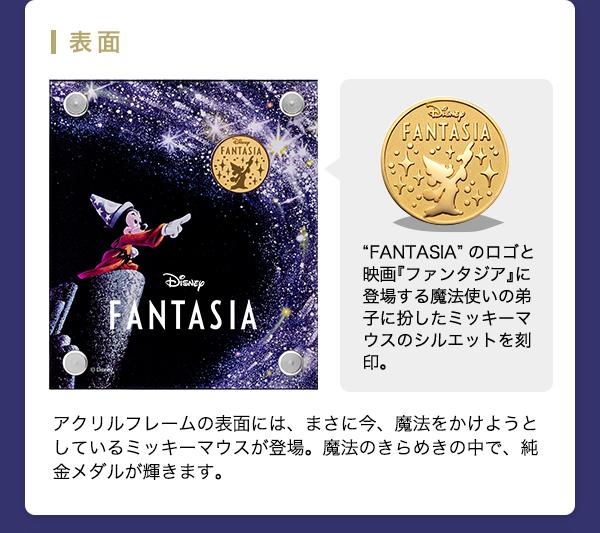 """◇表面◇ """"FANTASIA""""のロゴと映画『ファンタジア』に登場する魔法使いの弟子に扮したミッキーマウスのシルエットを刻印。アクリルフレームの表面には、まさに今、魔法をかけようとしているミッキーマウスが登場。魔法のきらめきの中で、純金メダルが輝きます。"""