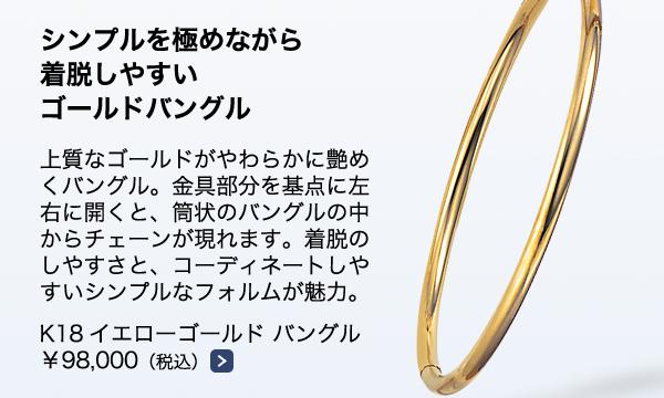 ■K18イエローゴールド バングル ¥98,000(税込)上質なゴールドがやわらかに艶めくバングル。金具部分を基点に左右に開くと、筒状のバングルの中からチェーンが現れます。着脱のしやすさと、コーディネートしやすいシンプルなフォルムが魅力。