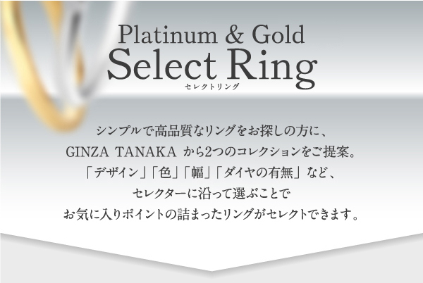 ◇Platinum & Gold Select Ring◇シンプルで高品質なリングをお探しの方に、GINZA TANAKA から2つのコレクションをご提案。「デザイン」 「色」 「幅」 「ダイヤの有無」 など、セレクターに沿って選ぶことでお気に入りポイントの詰まったリングがセレクトできます。