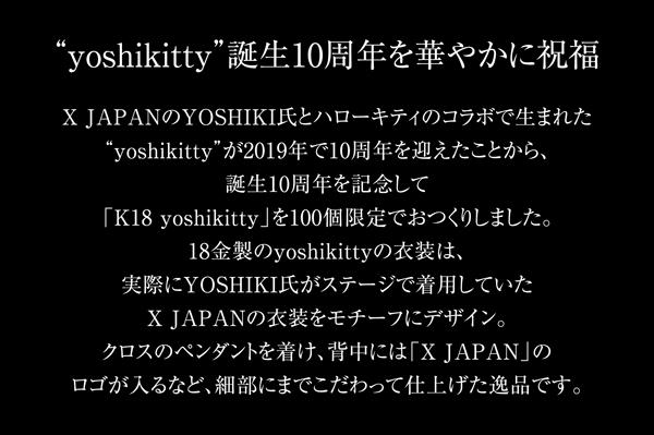 """yoshikitty""誕生10周年を華やかに祝福 X JAPANのYOSHIKI氏とハローキティのコラボで生まれた""yoshikitty""が2019年で10周年を迎えたことから、誕生10周年を記念して「K18 yoshikitty」を100個限定でおつくりしました。18金製のyoshikittyの衣装は、実際にYOSHIKI氏がステージで着用していたX JAPANの衣装をモチーフにデザイン。クロスのペンダントを着け、背中には「X JAPAN」のロゴが入るなど、細部にまでこだわって仕上げた逸品です。"