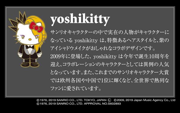 ◇◆◇yoshikitty◇◆◇サンリオキャラクターの中で実在の人物がキャラクターになっている yoshikitty は、特徴あるヘアスタイルと、紫のアイシャドウメイクがおしゃれなコラボデザインです。2009年に登場した、 yoshikitty は今年で誕生10周年を迎え、コラボレーションのキャラクターとしては異例の人気となっています。また、これまでのサンリオキャラクター大賞では欧州各国や中国で1位に輝くなど、全世界で熱列な