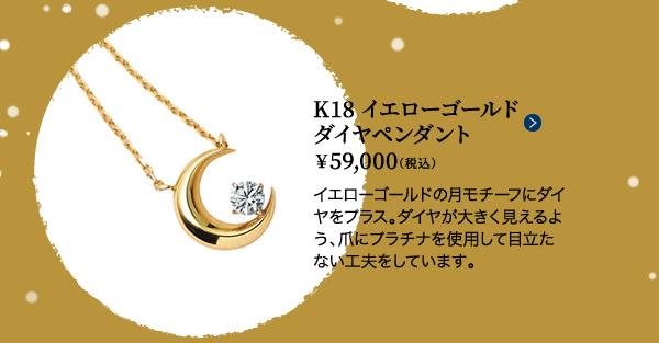 ■K18イエローゴールド ダイヤペンダント ¥59,000(税込)イエローゴールドの月モチーフにダイヤをプラス。ダイヤが大きく見えるよう、爪にプラチナを使用して目立たない工夫をしています。