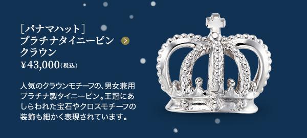 ■[パナマハット]プラチナタイニーピン クラウン ¥43,000(税込)人気のクラウンモチーフの、男女兼用プラチナ製タイニーピン。王冠にあしらわれた宝石やクロスモチーフの装飾も細かく表現されています。