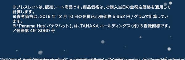 ※ブレスレットは、販売レート商品です。商品価格は、ご購入当日の金税込価格を適用して計算します。※参考価格は、2019年12月10日の金税込小売価格5,652円/グラムで計算しています。※「Panama Hat(パナマハット)」は、TANAKAホールディングス(株)の登録商標です。/登録第4918060号