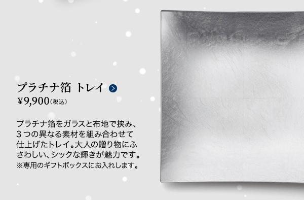 ■プラチナ箔 トレイ  ¥9,900(税込)プラチナ箔をガラスと布地で挟み、3つの異なる素材を組み合わせて仕上げたトレイ。大人の贈り物にふさわしい、シックな輝きが魅力です。※専用のギフトボックスにお入れします。