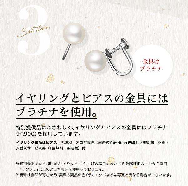 □■ Set item 3 イヤリングまたはピアス イヤリングとピアスの金具にはプラチナを使用。特別提供品にふさわしく、イヤリングとピアスの金具にはプラチナ(Pt900)を採用しています。Pt900/アコヤ真珠(直径約7.5~8mm未満)/鑑別書・桐箱・糸替えサービス券(1回無料・無期限)付 ※鑑別機関で巻き、形、光沢(てり)、きず、仕上げの項目において5段階評価の「ランクⅡ」以上のアコヤ真珠を使用しております。※真珠は自然が育むため、実際の商品の色や形、エクボなどは写真と異なる場合がございます。