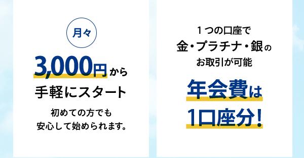 ◇◆月々3,000円から手軽にスタート初めての方でも  安心して始められます。◇◆年会費は1口座分!1つの口座で金・プラチナ・銀のお取引が可能
