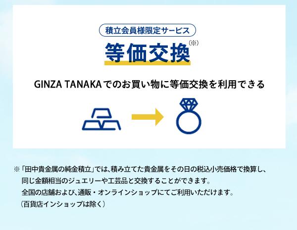 ◇◆積立会員様限定サービス 等価交換GINZA TANAKA でのお買い物に等価交換を利用できる※「田中貴金属の純金積立」では、積み立てた貴金属をその日の税込小売価格で換算し、同じ金額相当のジュエリーや工芸品と交換することができます。全国の店舗および、通販・オンラインショップにてご利用いただけます。(百貨店インショップは除く)