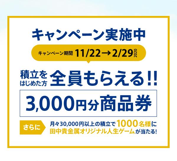 【2/29まで】キャンペーン実施中!積立をはじめた方全員もらえる!!3,000円分商品券!!さらに、月々30,000円以上の積立で1000名様に田中貴金属オリジナル人生ゲームが当たる!