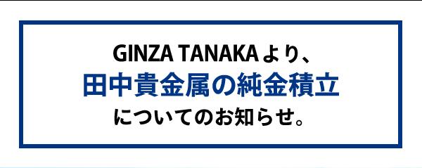 GINZA TANAKA より田中貴金属の純金積立についてのお知らせ。