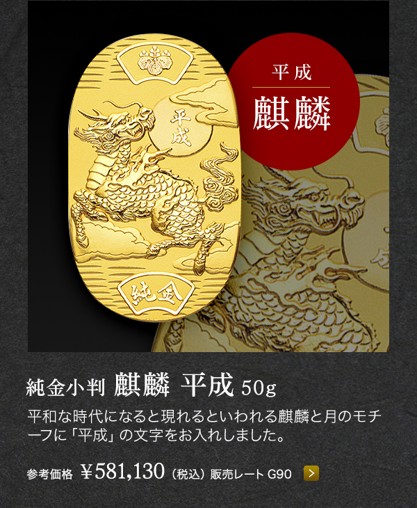 ■純金小判 麒麟 平成 50g 参考価格 ¥581,130(税込) 販売レートG90 平和な時代になると現れるといわれる麒麟と月のモチーフに「平成」の文字をお入れしました。