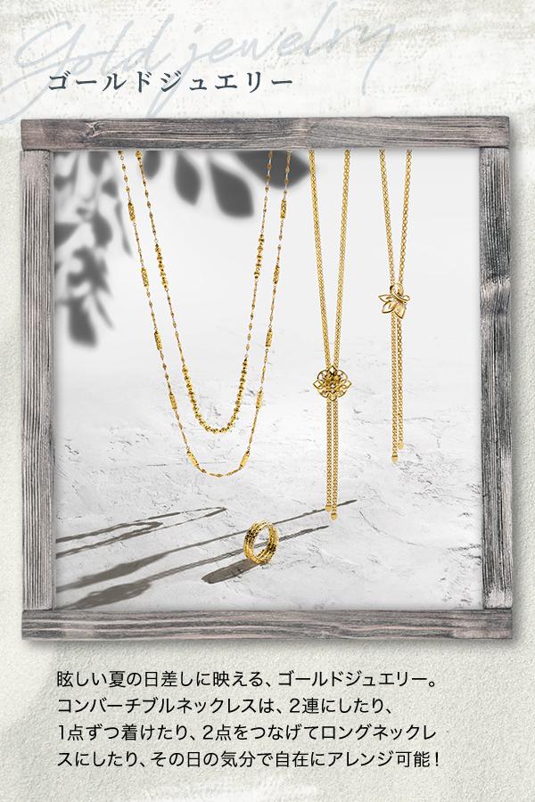 ゴールドジュエリー -Gold jewelry- 眩しい夏の日差しに映える、ゴールドジュエリー。コンバーチブルネックレスは、2連にしたり、1点ずつ着けたり、2点をつなげてロングネックレスにしたり、その日の気分で自在にアレンジ可能!