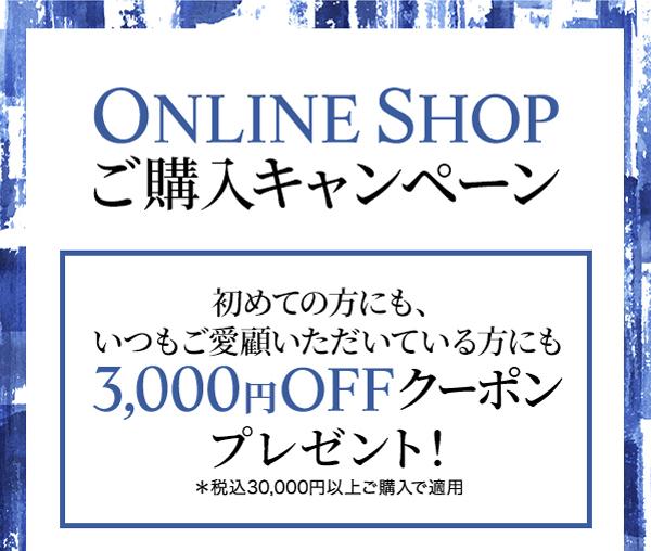 ONLINE SHOP ご購入キャンペーン 初めての方にもいつもご愛顧いただいている方にも3,000円OFFクーポンプレゼント!*税込30,000円以上ご購入で適用