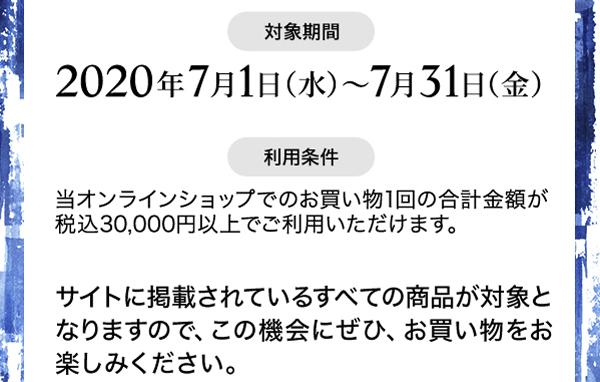 ■対象期間:2020年7月1日(水)~ 7月31日(金)■利用条件:当オンラインショップでのお買い物1回の合計金額が 税込30,000円以上でご利用いただけます。サイトに掲載されているすべての商品が対象となりますので、この機会にぜひ、お買い物をお楽しみください。