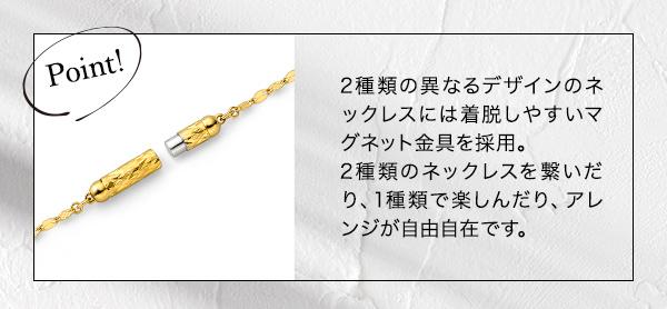 ― POINT ― 2種類の異なるデザインのネックレスには着脱しやすいマグネット金具を採用。2種類のネックレスを繋いだり、1種類で楽しんだり、アレンジが自由自在です。