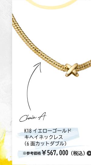 Chain A K18イエローゴールド キヘイネックレス(6面カットダブル) ※参考価格¥567,000(税込)